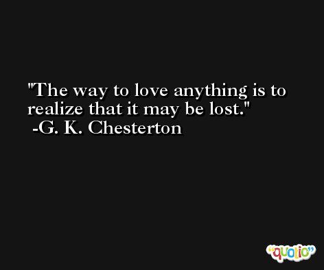 The way to love anything is to realize that it may be lost. -G. K. Chesterton