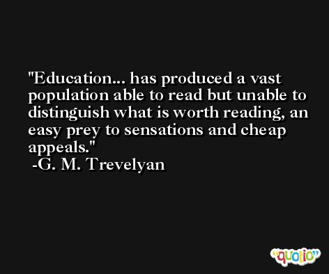 Education... has produced a vast population able to read but unable to distinguish what is worth reading, an easy prey to sensations and cheap appeals. -G. M. Trevelyan