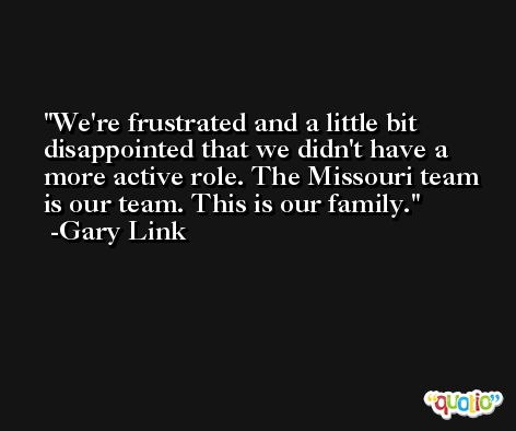 We're frustrated and a little bit disappointed that we didn't have a more active role. The Missouri team is our team. This is our family. -Gary Link