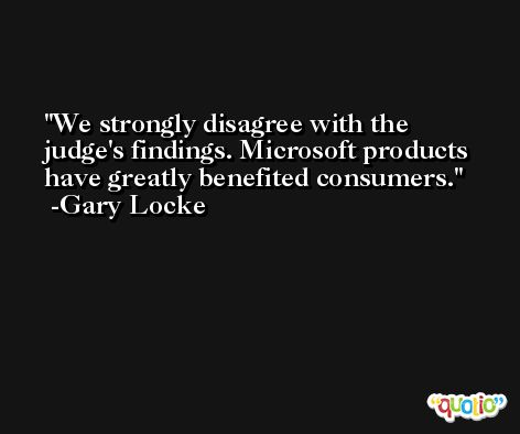 We strongly disagree with the judge's findings. Microsoft products have greatly benefited consumers. -Gary Locke