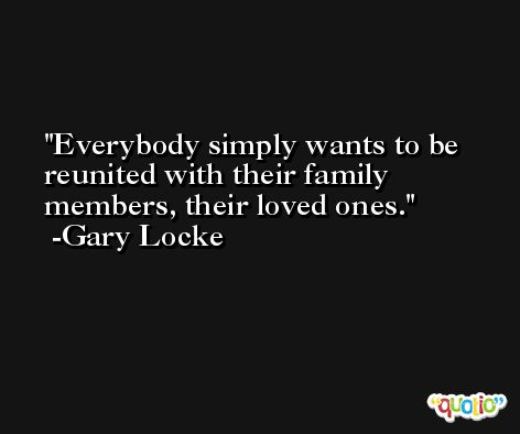 Everybody simply wants to be reunited with their family members, their loved ones. -Gary Locke