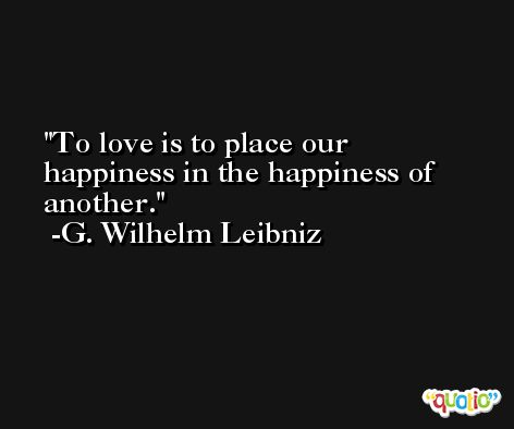 To love is to place our happiness in the happiness of another. -G. Wilhelm Leibniz