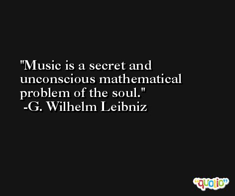 Music is a secret and unconscious mathematical problem of the soul. -G. Wilhelm Leibniz