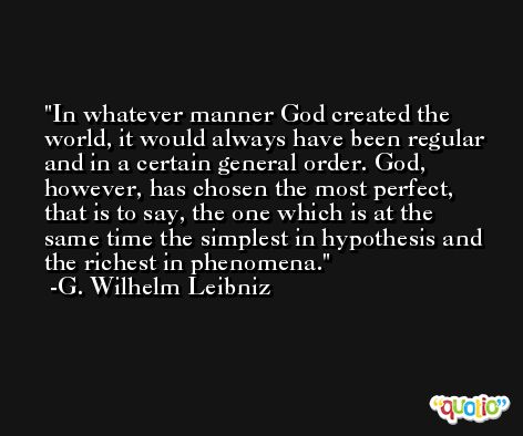 In whatever manner God created the world, it would always have been regular and in a certain general order. God, however, has chosen the most perfect, that is to say, the one which is at the same time the simplest in hypothesis and the richest in phenomena. -G. Wilhelm Leibniz