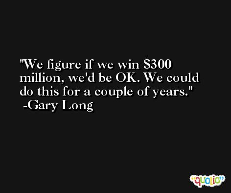 We figure if we win $300 million, we'd be OK. We could do this for a couple of years. -Gary Long