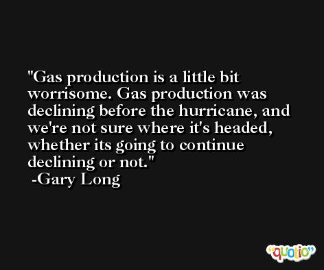 Gas production is a little bit worrisome. Gas production was declining before the hurricane, and we're not sure where it's headed, whether its going to continue declining or not. -Gary Long
