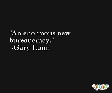 An enormous new bureaucracy. -Gary Lunn