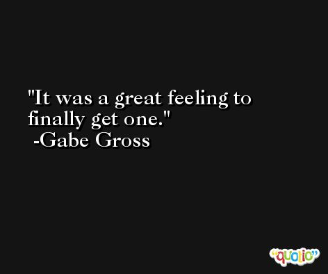 It was a great feeling to finally get one. -Gabe Gross