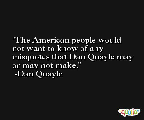 The American people would not want to know of any misquotes that Dan Quayle may or may not make. -Dan Quayle
