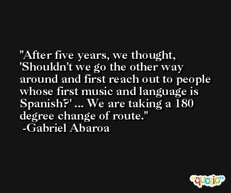 After five years, we thought, 'Shouldn't we go the other way around and first reach out to people whose first music and language is Spanish?' ... We are taking a 180 degree change of route. -Gabriel Abaroa