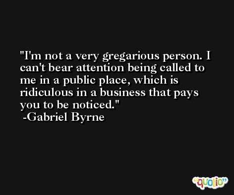 I'm not a very gregarious person. I can't bear attention being called to me in a public place, which is ridiculous in a business that pays you to be noticed. -Gabriel Byrne