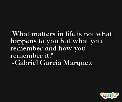 What matters in life is not what happens to you but what you remember and how you remember it. -Gabriel Garcia Marquez
