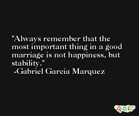 Always remember that the most important thing in a good marriage is not happiness, but stability. -Gabriel Garcia Marquez