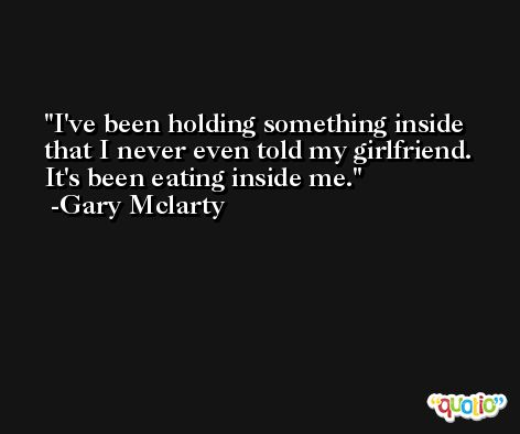 I've been holding something inside that I never even told my girlfriend. It's been eating inside me. -Gary Mclarty