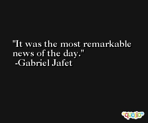 It was the most remarkable news of the day. -Gabriel Jafet