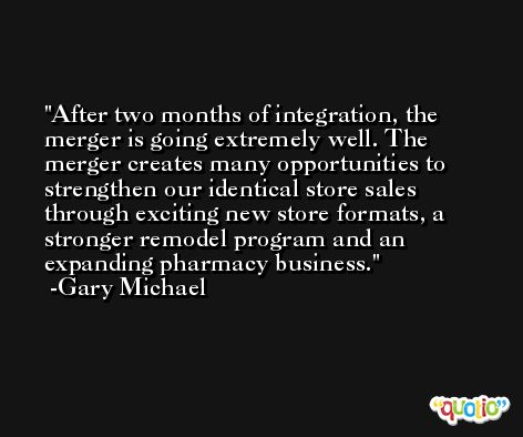 After two months of integration, the merger is going extremely well. The merger creates many opportunities to strengthen our identical store sales through exciting new store formats, a stronger remodel program and an expanding pharmacy business. -Gary Michael