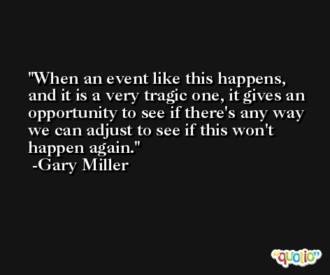 When an event like this happens, and it is a very tragic one, it gives an opportunity to see if there's any way we can adjust to see if this won't happen again. -Gary Miller