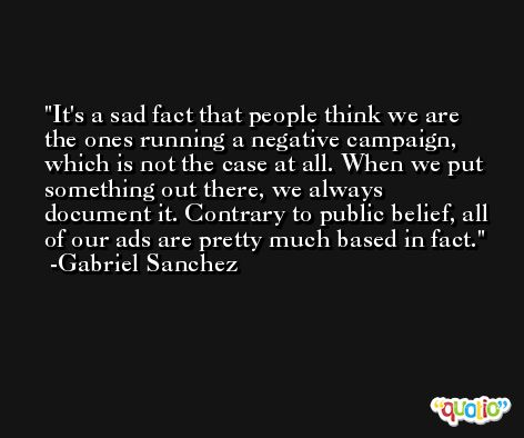 It's a sad fact that people think we are the ones running a negative campaign, which is not the case at all. When we put something out there, we always document it. Contrary to public belief, all of our ads are pretty much based in fact. -Gabriel Sanchez