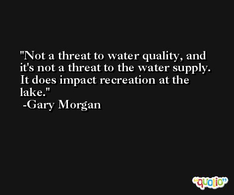 Not a threat to water quality, and it's not a threat to the water supply. It does impact recreation at the lake. -Gary Morgan