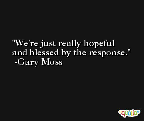 We're just really hopeful and blessed by the response. -Gary Moss