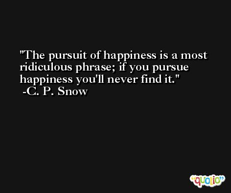 The pursuit of happiness is a most ridiculous phrase; if you pursue happiness you'll never find it. -C. P. Snow