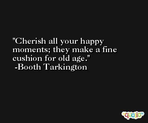 Cherish all your happy moments; they make a fine cushion for old age. -Booth Tarkington