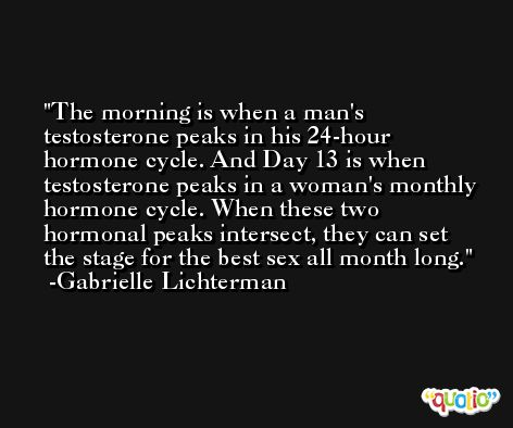 The morning is when a man's testosterone peaks in his 24-hour hormone cycle. And Day 13 is when testosterone peaks in a woman's monthly hormone cycle. When these two hormonal peaks intersect, they can set the stage for the best sex all month long. -Gabrielle Lichterman