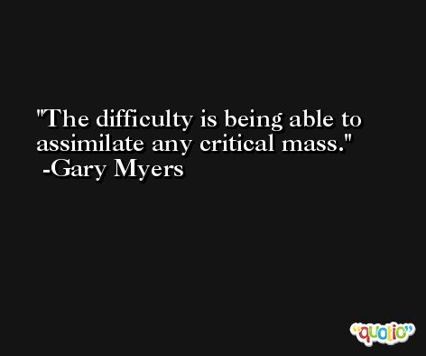 The difficulty is being able to assimilate any critical mass. -Gary Myers