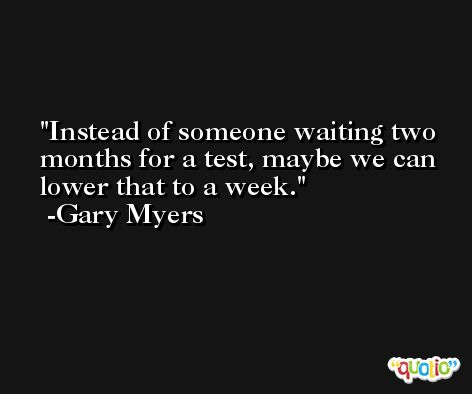 Instead of someone waiting two months for a test, maybe we can lower that to a week. -Gary Myers