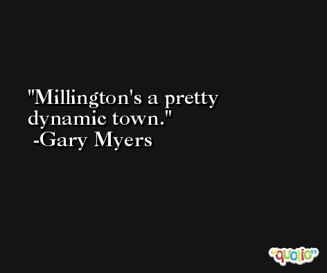 Millington's a pretty dynamic town. -Gary Myers
