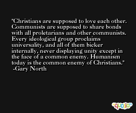 Christians are supposed to love each other. Communists are supposed to share bonds with all proletarians and other communists. Every ideological group proclaims universality, and all of them bicker internally, never displaying unity except in the face of a common enemy. Humanism today is the common enemy of Christians. -Gary North