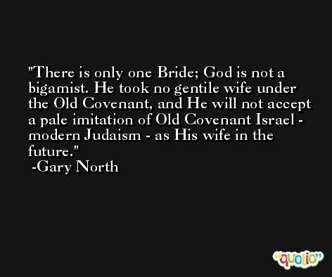 There is only one Bride; God is not a bigamist. He took no gentile wife under the Old Covenant, and He will not accept a pale imitation of Old Covenant Israel - modern Judaism - as His wife in the future. -Gary North