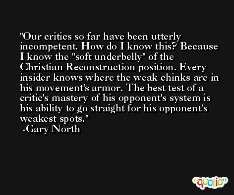 Our critics so far have been utterly incompetent. How do I know this? Because I know the 'soft underbelly' of the Christian Reconstruction position. Every insider knows where the weak chinks are in his movement's armor. The best test of a critic's mastery of his opponent's system is his ability to go straight for his opponent's weakest spots. -Gary North