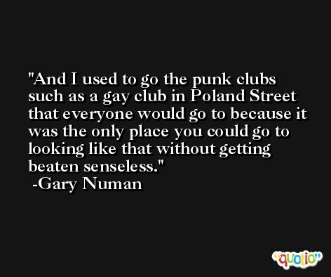 And I used to go the punk clubs such as a gay club in Poland Street that everyone would go to because it was the only place you could go to looking like that without getting beaten senseless. -Gary Numan