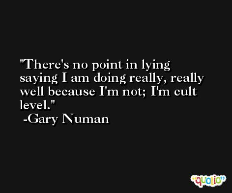 There's no point in lying saying I am doing really, really well because I'm not; I'm cult level. -Gary Numan