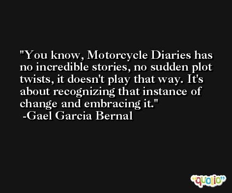 You know, Motorcycle Diaries has no incredible stories, no sudden plot twists, it doesn't play that way. It's about recognizing that instance of change and embracing it. -Gael Garcia Bernal