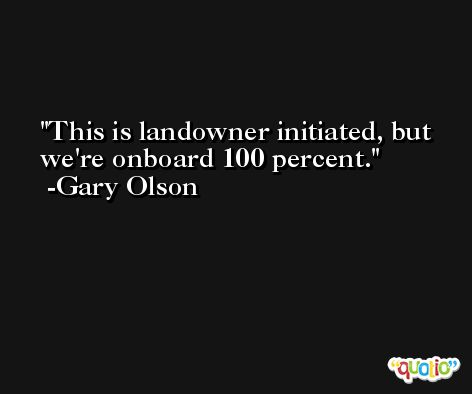 This is landowner initiated, but we're onboard 100 percent. -Gary Olson
