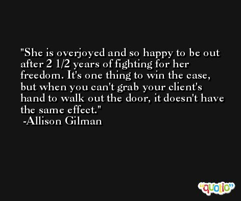 She is overjoyed and so happy to be out after 2 1/2 years of fighting for her freedom. It's one thing to win the case, but when you can't grab your client's hand to walk out the door, it doesn't have the same effect. -Allison Gilman