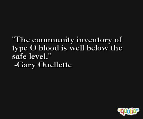 The community inventory of type O blood is well below the safe level. -Gary Ouellette