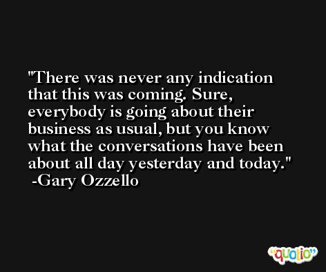 There was never any indication that this was coming. Sure, everybody is going about their business as usual, but you know what the conversations have been about all day yesterday and today. -Gary Ozzello