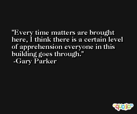 Every time matters are brought here, I think there is a certain level of apprehension everyone in this building goes through. -Gary Parker