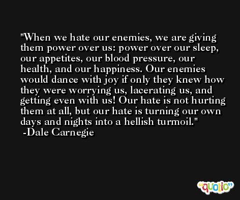 When we hate our enemies, we are giving them power over us: power over our sleep, our appetites, our blood pressure, our health, and our happiness. Our enemies would dance with joy if only they knew how they were worrying us, lacerating us, and getting even with us! Our hate is not hurting them at all, but our hate is turning our own days and nights into a hellish turmoil. -Dale Carnegie