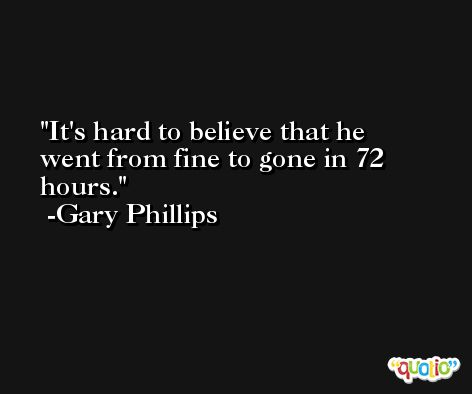 It's hard to believe that he went from fine to gone in 72 hours. -Gary Phillips