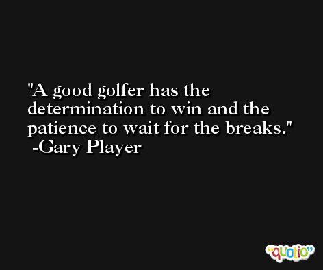 A good golfer has the determination to win and the patience to wait for the breaks. -Gary Player