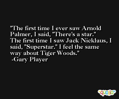 The first time I ever saw Arnold Palmer, I said, 'There's a star.' The first time I saw Jack Nicklaus, I said, 'Superstar.' I feel the same way about Tiger Woods. -Gary Player