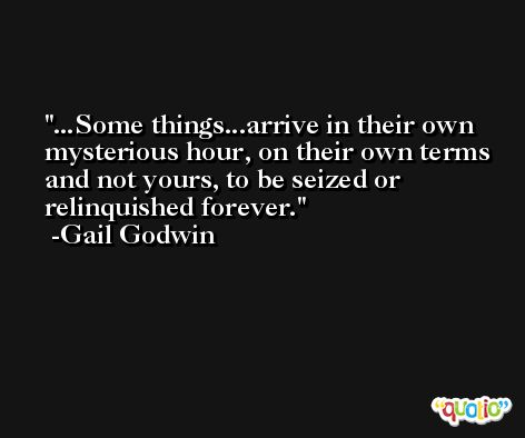 ...Some things...arrive in their own mysterious hour, on their own terms and not yours, to be seized or relinquished forever. -Gail Godwin