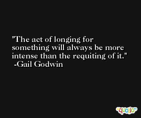 The act of longing for something will always be more intense than the requiting of it. -Gail Godwin