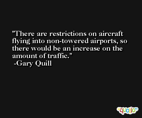 There are restrictions on aircraft flying into non-towered airports, so there would be an increase on the amount of traffic. -Gary Quill