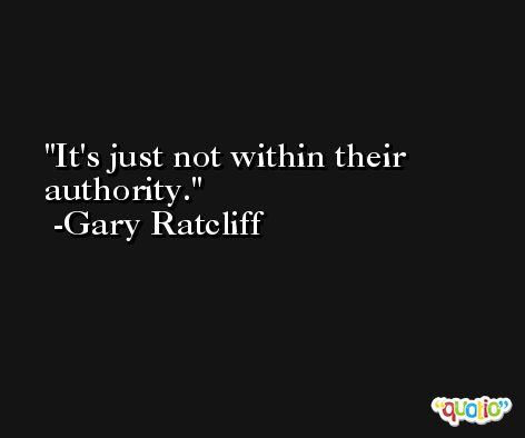 It's just not within their authority. -Gary Ratcliff
