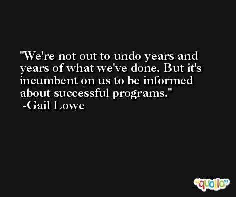 We're not out to undo years and years of what we've done. But it's incumbent on us to be informed about successful programs. -Gail Lowe